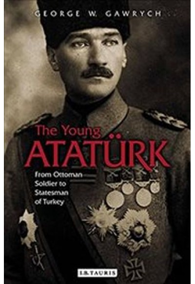 Young Ataturk From Ottoman Soldier to Statesman of Turkey
