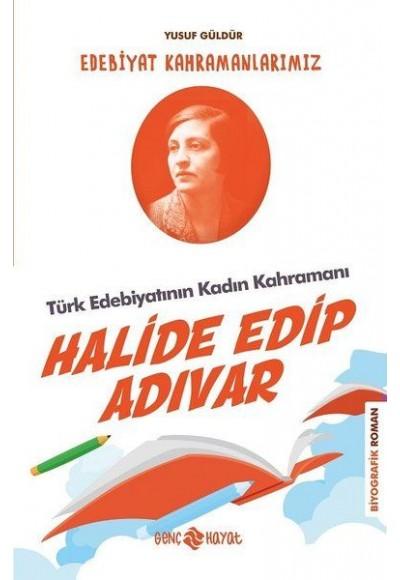 Türk Edebiyatının Kadın Kahramanı Halide Edip Adıvar Edebiyat Kahramanlarımız 4
