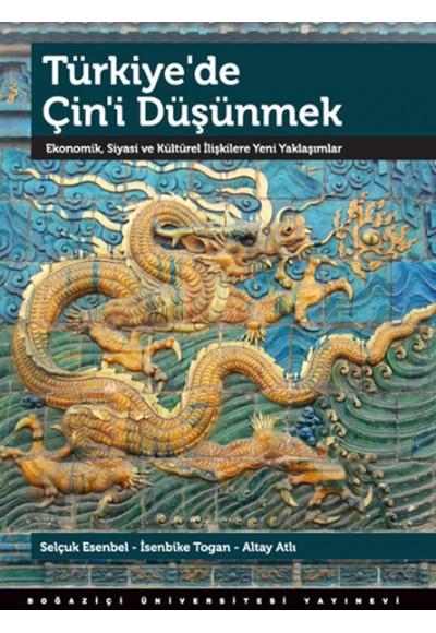 Türkiye'de Çin'i Düşünmek Ekonomik, Siyasi ve Kültürel İlişkilere Yeni Yaklaşımlar