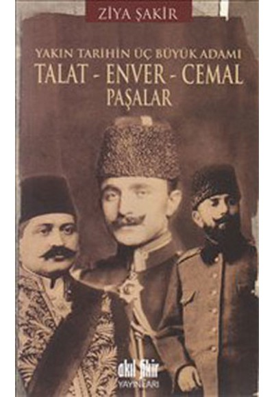 Yakın Tarihin Üç Büyük Adamı Talat Enver Cemal Paşalar