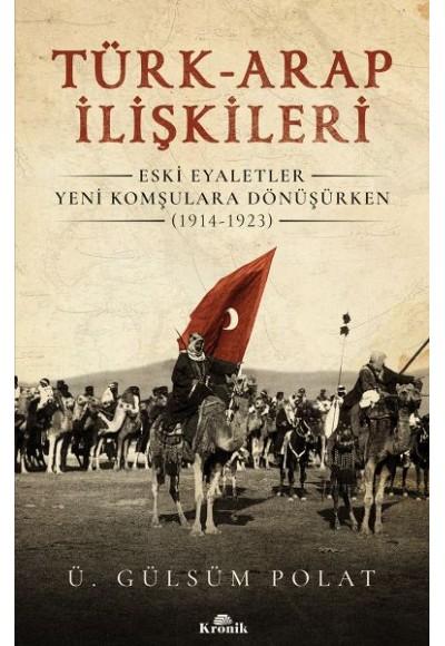 Türk Arap İlişkileri Eski Eyaletler Yeni Komşulara Dönüşürken 1914 1923