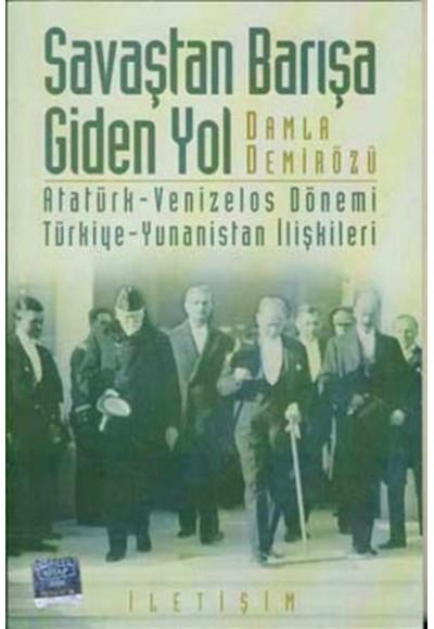 Savaştan Barışa Giden Yol Atatürk Venizelos Dönemi Türkiye Yunanistan İlişkileri