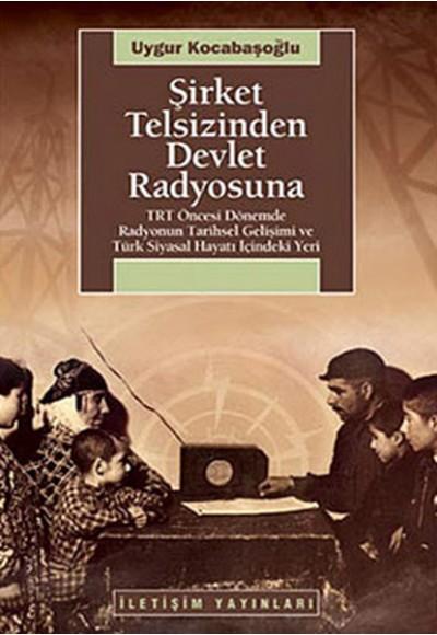 Şirket Telsizinden Devlet Radyosuna  TRT Öncesi Dönemde Radyonun Tarihsel Gelişimi ve Türk Siyas