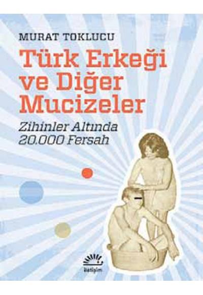 Türk Erkeği ve Diğer Mucizeler Zihinler Altında 20.000 Fersah